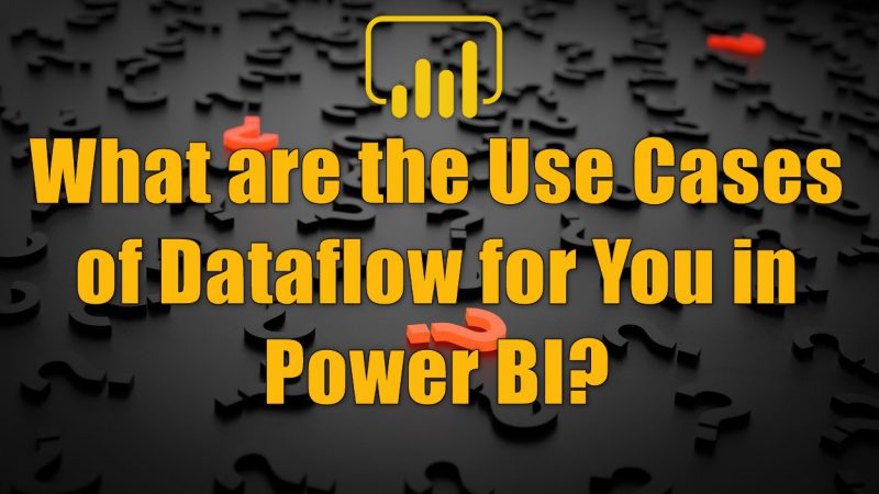 What are the Use Cases of Dataflow for You in Power BI?